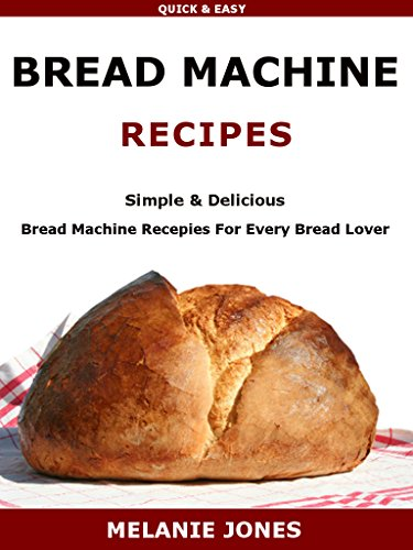 Bread Machine Recipes: Simple & Delicious Bread Machine Recipes For Every Bread Lover by Melanie Jones