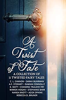 A Twist of Fate: A Collection of 11 Twisted Fairy Tales by [Cannon, C.L., Buhrman, Sarah, Stewart, A.F., Connolly, Damian, Matt, K., Fry, Chandra Trulove, Hogan, Mirren, Barr, Stephanie, Knott, Nanea, Sphinx, Aziza, Rebecca D. Bruner ]