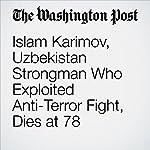Islam Karimov, Uzbekistan Strongman Who Exploited Anti-Terror Fight, Dies at 78 | Andrew Roth