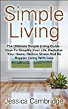 SIMPLE LIVING: The Ultimate Simple Living Guide - How To Simplify Your Life, Declutter Your Home, Reduce Stress And Be Happier Living With Less (How To ... Stress, Eliminate Stress, Living Simple)
