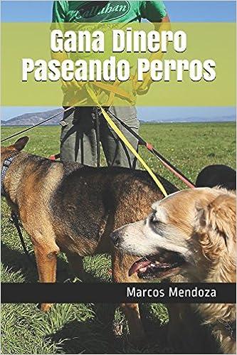 Gana Dinero Paseando Perros (Spanish Edition): Marcos Mendoza: 9781520797731: Amazon.com: Books