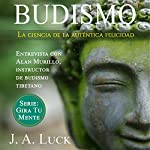 Budismo: La ciencia de la auténtica felicidad [Buddhism: The Science of Authentic Happiness]: Gira Tu Mente nº 1 | J. A. Luck