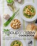 The Soup and Stew Cookbook: A Collection of Delicious Soup Recipes and Stew Recipes to Warm Your Heart
