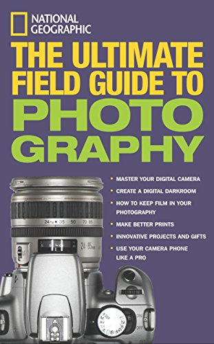 National Geographic: The Ultimate Field Guide to Photography (National Geographic Ultimate Field Guide To Photography)