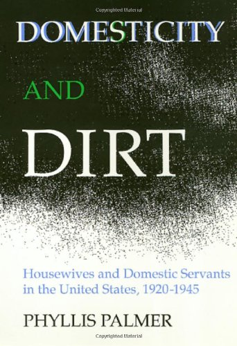 Domesticity And Dirt: Housewives and Domestic Servants in the United States, 1920-1945 (Women In The Political Economy)