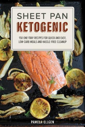 Sheet Pan Ketogenic: 150 One-Tray Recipes for Quick and Easy, Low-Carb Meals and Hassle-free Cleanup