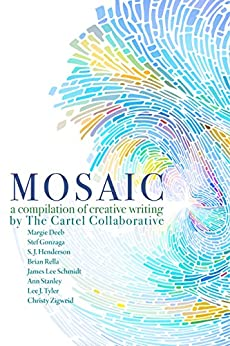 Mosaic: a Compilation of Creative Writing by [Schmidt, James Lee, Gonzaga, Stef, Deeb, Margie, Henderson, S. J., Rella, Brian, Stanley, Ann, Tyler, Lee J., Zigweid, Christy]