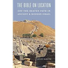 The Bible on Location: Off the Beaten Path in Ancient and Modern Israel