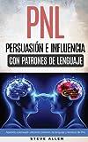PNL - Persuasión e influencia usando patrones de lenguaje y técnicas de PNL: Cómo persuadir, influenciar y manipular usando patrones de lenguaje y técnicas de PNL