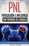 PNL - Persuasión e influencia usando patrones de lenguaje y técnicas de PNL: Cómo persuadir, influenciar y manipular usando patrones de lenguaje y técnicas de PNL (Spanish Edition)