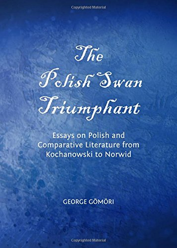The Polish Swan Triumphant: Essays on Polish and Comparative Literature from Kochanowski to Norwid