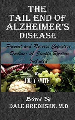 The Tail End of Alzheimer's Disease: Prevent and Reverse Cognitive Decline; 51 Simple Recipes Included