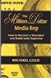 The Million Dollar Media Rep: How to Become a Television and Radio Sales Superstar