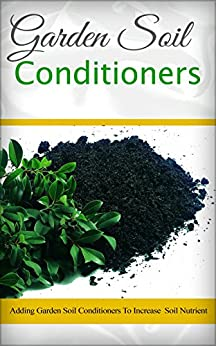 Garden Soil Conditioners: Adding Garden Soil Conditioners To Increase Soil Nutrient by [Wilkinson, Anne]