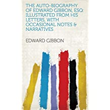 The Auto-biography of Edward Gibbon, Esq: Illustrated from His Letters, with Occasional Notes & Narratives