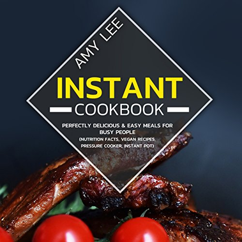 Instant Cookbook: Perfectly Delicious & Easy Meals For Busy People (Nutrition Facts, Vegan Recipes, Pressure Cooker, Instant Pot) by Amy  Lee