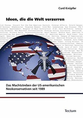 Ideen, die die Welt verzerren: Das Machtstreben der US-amerikanischen Neokonservativen seit 1989