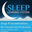 Stop Procrastination, Be Focused and Productive with Hypnosis, Meditation, Relaxation, and Affirmations: The Sleep Learning System Audiobook by Joel Thielke Narrated by Joel Thielke