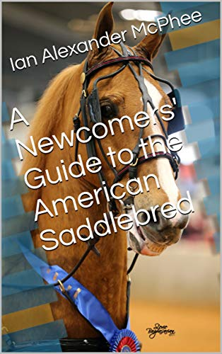 A Newcomers' Guide to the American Saddlebred por Ian Alexander McPhee