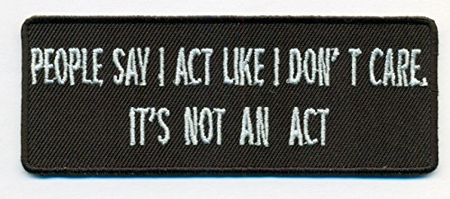 (People Say I Act Like I Don't Care. It's Not An Act Funny Embroidered Iron On PATCH - 4x1.5 inch )