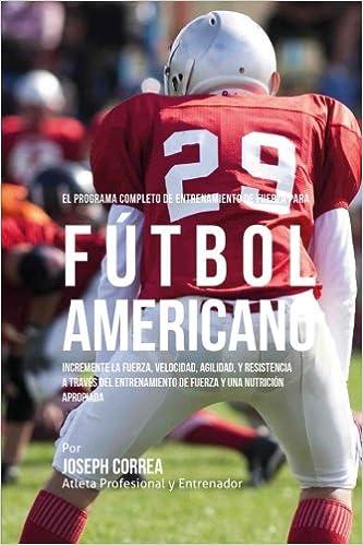 El Programa Completo de Entrenamiento de Fuerza para Futbol Americano: Incremente la fuerza, velocidad, agilidad, y resistencia a traves del entrenamiento ...