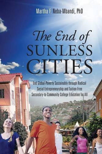 The End of Sunless Cities: End Global Poverty Sustainably through Radical Social Entrepreneurship and Tuition-Free Secondary-to-Community College Education for All ()