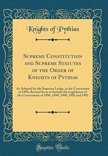 Supreme Constitution and Supreme Statutes of the Order of Knights of Pythias: As Adopted by the Supreme Lodge, at the Convention of 1894, Revised So 1898, 1900, 1901 and 1902 (Classic Reprint)