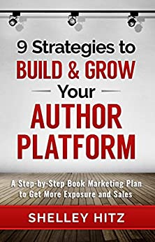 9 Strategies to BUILD and GROW Your Author Platform: A Step-by-Step Book Marketing Plan to Get More Exposure and Sales by [Hitz, Shelley]