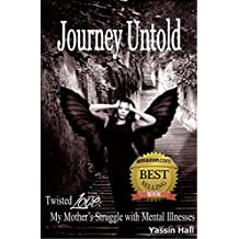 Journey Untold My Mother's Struggle with Mental Illnesses: Bipolar, paranoid schizophrenia, or other forms of mental illness is debilitating for everyone including the families left to try to cope