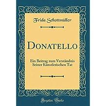 Donatello: Ein Beitrag Zum Verständnis Seiner Künstlerischen Tat (Classic Reprint)