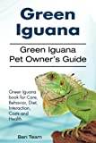 Green Iguana. Green Iguana Pet Owner's Guide. Green Iguana book for Care, Behavior, Diet, Interaction, Costs and Health.