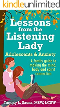Lessons from the Listening Lady: Adolescents & Anxiety A family guide to making the mind, body, spirit connection