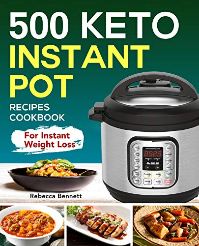 500 Keto Instant Pot Recipes Cookbook: For Instant Weight Loss (Keto Diet cookbook Book 1) by Rebecca Bennett