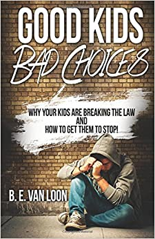 Good Kids, Bad Choices: Why Your Kids Break the Law and How to Get Them to Stop!