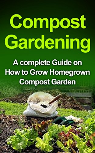 Compost Gardening: Home Composting: A Complete Compost Book for Beginners to Grow Compost at Home & Use it for Gardening (Composting, Home Composting, ... Books, Greenhouse, Gardening, Bio Compost) by [Gardner, Dr. Kevin]