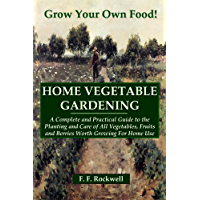 HOME VEGETABLE GARDENING: A Complete And Practical Guide To The Planting And Care Of All Vegetables...Worth Growing For Home Use (Illustrated) (English Edition)