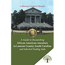 A Guide to Researching African American Ancestors in Laurens County, South Carolina and Selected Finding Aids