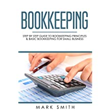 Bookkeeping: Step by Step Guide to Bookkeeping Principles & Basic Bookkeeping for Small Business