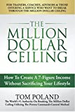 The Million Dollar Ceiling: How To Create A 7-Figure Income Without Sacrificing Your Lifestyle