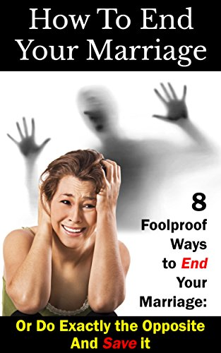 How To End Your Marriage: 8 Foolproof Ways to End Your Marriage: Or Do  Exactly the Opposite And Save it (Marriage Advice, Relationship Problems  Book