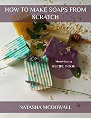 HOW TO MAKE SOAPS FROM SCRATCH : Learn How To Make Cold-Process Soaps From Scratch Easily At Home