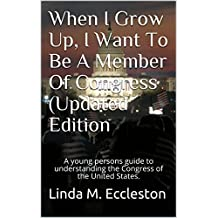 When I Grow Up, I Want To Be A Member Of Congress (Updated Edition): A young persons guide to understanding the Congress of the United States. (When I ... To Be...Civics and History Series Book 2)