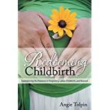 Redeeming Childbirth: Experiencing His Presence in Pregnancy, Labor, Childbirth, and Beyond