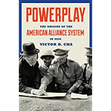 Powerplay: The Origins of the American Alliance System in Asia (Princeton Studies in International History and Politics Book 151)
