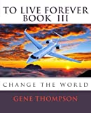 To Live Forever - Change the World, Gene Thompson, 1502560461
