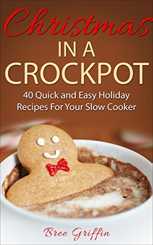 Christmas in a Crockpot: 40 Quick and Easy Holiday Recipes For Your Slow Cooker by [Griffin, Bree]