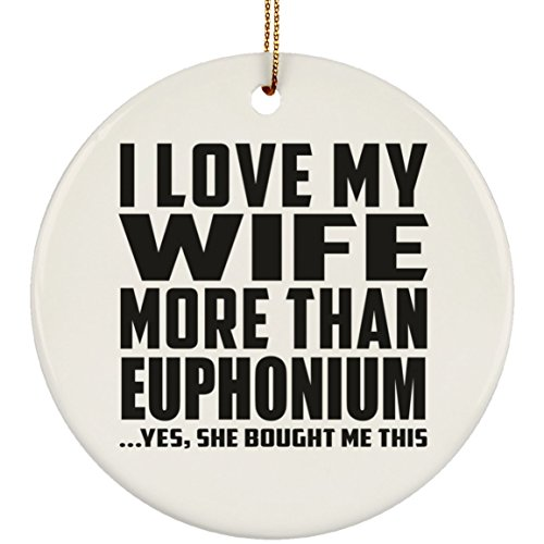 Designsify Husband Ornament, I Love My Wife More Than Euphonium .Yes, She Bought Me This - Circle Ornament, Christmas Tree Decor, Best Gift for Men, Man, Him, Boyfriend from Wife
