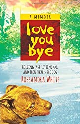 Loveyoubye: Holding Fast, Letting Go, and Then There's the Dog by Rossandra White (2014-04-08)