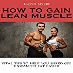 How to Gain Lean Muscle: Vital Tips to Help You Shred Off Unwanted Fat Easier | David Myers