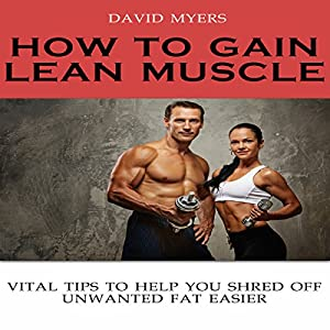 How to Gain Lean Muscle: Vital Tips to Help You Shred Off Unwanted Fat Easier Audiobook